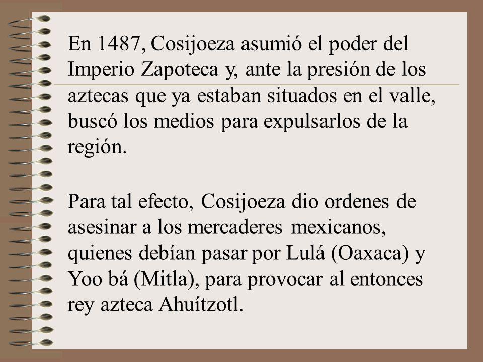 En 1487, Cosijoeza asumió el poder del Imperio Zapoteca y, ante la presión de los aztecas que ya estaban situados en el valle, buscó los medios para expulsarlos de la región.