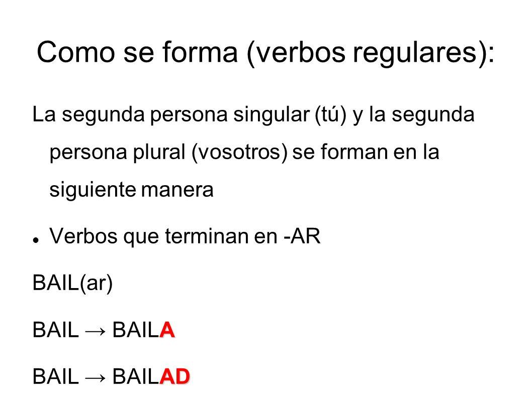 Como se forma (verbos regulares): La segunda persona singular (tú) y la segunda persona plural (vosotros) se forman en la siguiente manera Verbos que