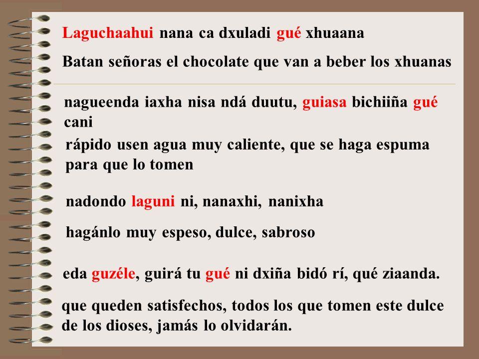 Laguchaahui nana ca dxuladi gué xhuaana nagueenda iaxha nisa ndá duutu, guiasa bichiiña gué cani nadondo laguni ni, nanaxhi, nanixha Batan señoras el chocolate que van a beber los xhuanas rápido usen agua muy caliente, que se haga espuma para que lo tomen hagánlo muy espeso, dulce, sabroso eda guzéle, guirá tu gué ni dxiña bidó rí, qué ziaanda.