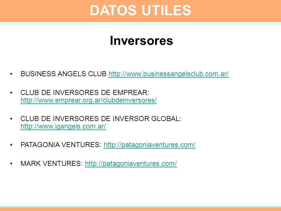 Inversores BUSINESS ANGELS CLUB http://www.businessangelsclub.com.ar/http://www.businessangelsclub.com.ar/ CLUB DE INVERSORES DE EMPREAR: http://www.emprear.org.ar/clubdeinversores/ http://www.emprear.org.ar/clubdeinversores/ CLUB DE INVERSORES DE INVERSOR GLOBAL: http://www.igangels.com.ar/ http://www.igangels.com.ar/ PATAGONIA VENTURES: http://patagoniaventures.com/http://patagoniaventures.com/ MARK VENTURES: http://patagoniaventures.com/http://patagoniaventures.com/ DATOS UTILES