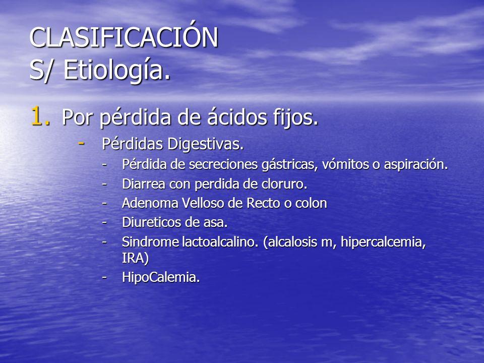 CLASIFICACIÓN S/ Etiología. 1. Por pérdida de ácidos fijos. - Pérdidas Digestivas. -Pérdida de secreciones gástricas, vómitos o aspiración. -Diarrea c