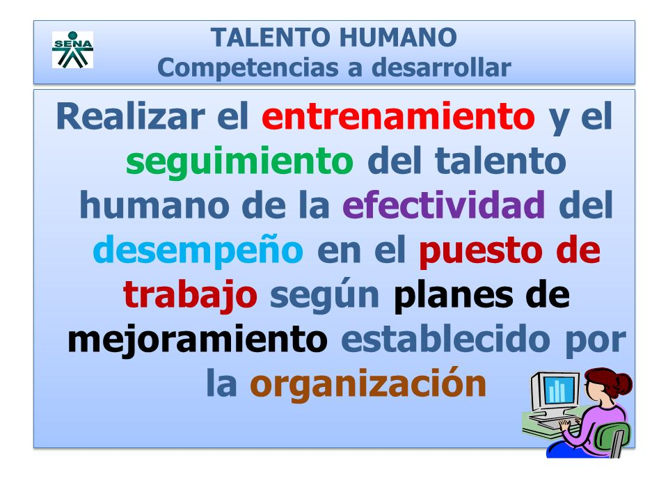 TALENTO HUMANO Competencias a desarrollar Realizar el entrenamiento y el seguimiento del talento humano de la efectividad del desempeño en el puesto d