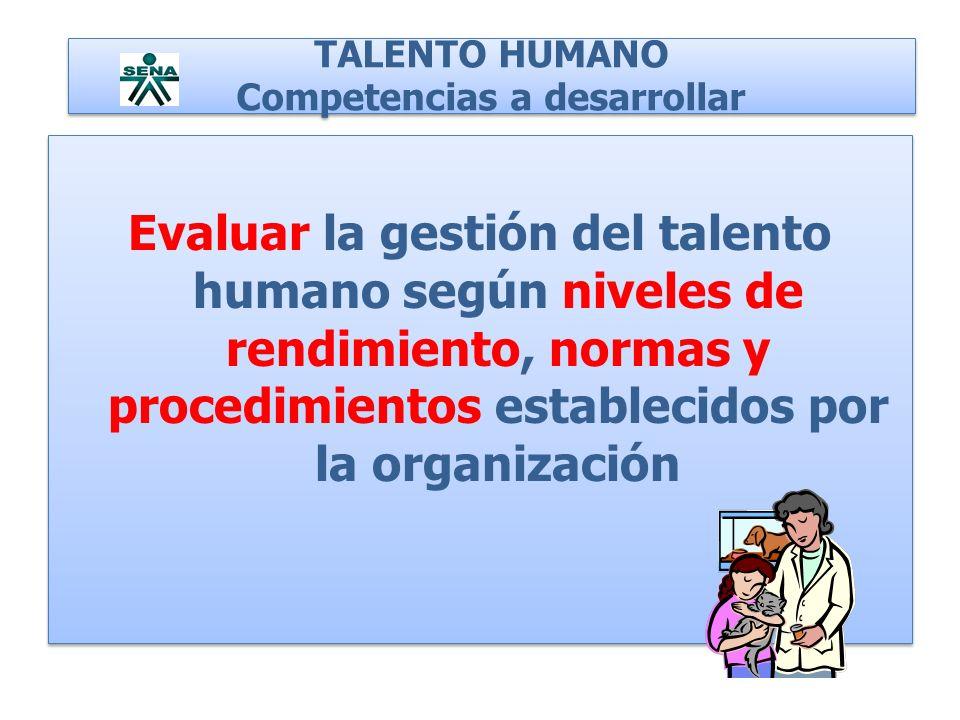 TALENTO HUMANO Competencias a desarrollar Evaluar la gestión del talento humano según niveles de rendimiento, normas y procedimientos establecidos por