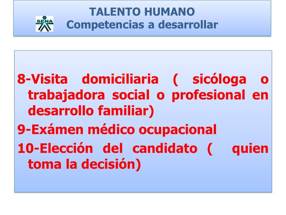 TALENTO HUMANO Competencias a desarrollar 8-Visita domiciliaria ( sicóloga o trabajadora social o profesional en desarrollo familiar) 9-Exámen médico