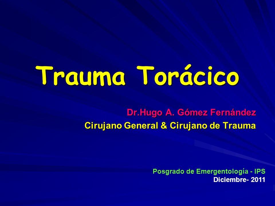 Trauma Torácico Dr.Hugo A. Gómez Fernández Cirujano General & Cirujano de Trauma Posgrado de Emergentología - IPS Diciembre- 2011