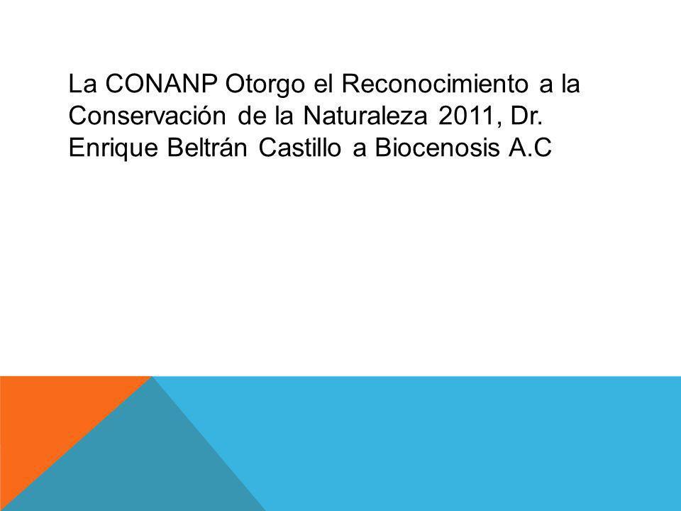 La CONANP Otorgo el Reconocimiento a la Conservación de la Naturaleza 2011, Dr. Enrique Beltrán Castillo a Biocenosis A.C