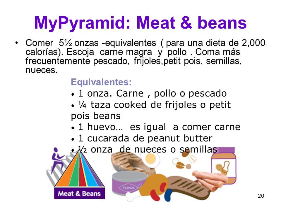 20 MyPyramid: Meat & beans Comer 5½ onzas -equivalentes ( para una dieta de 2,000 calorías). Escoja carne magra y pollo. Coma más frecuentemente pesca