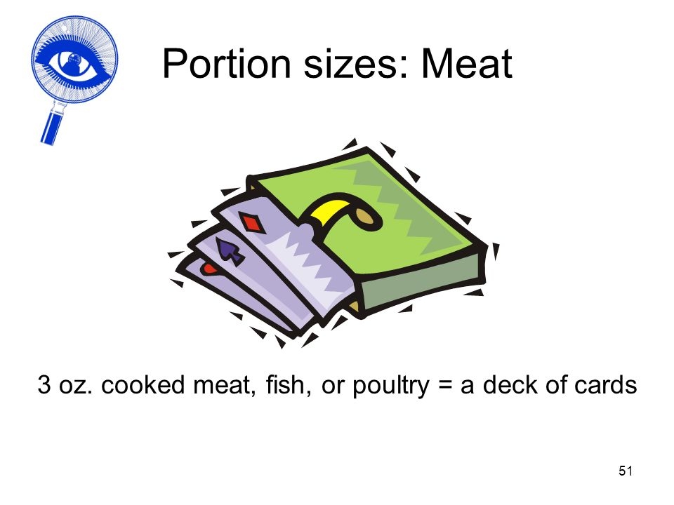 51 Portion sizes: Meat 3 oz. cooked meat, fish, or poultry = a deck of cards