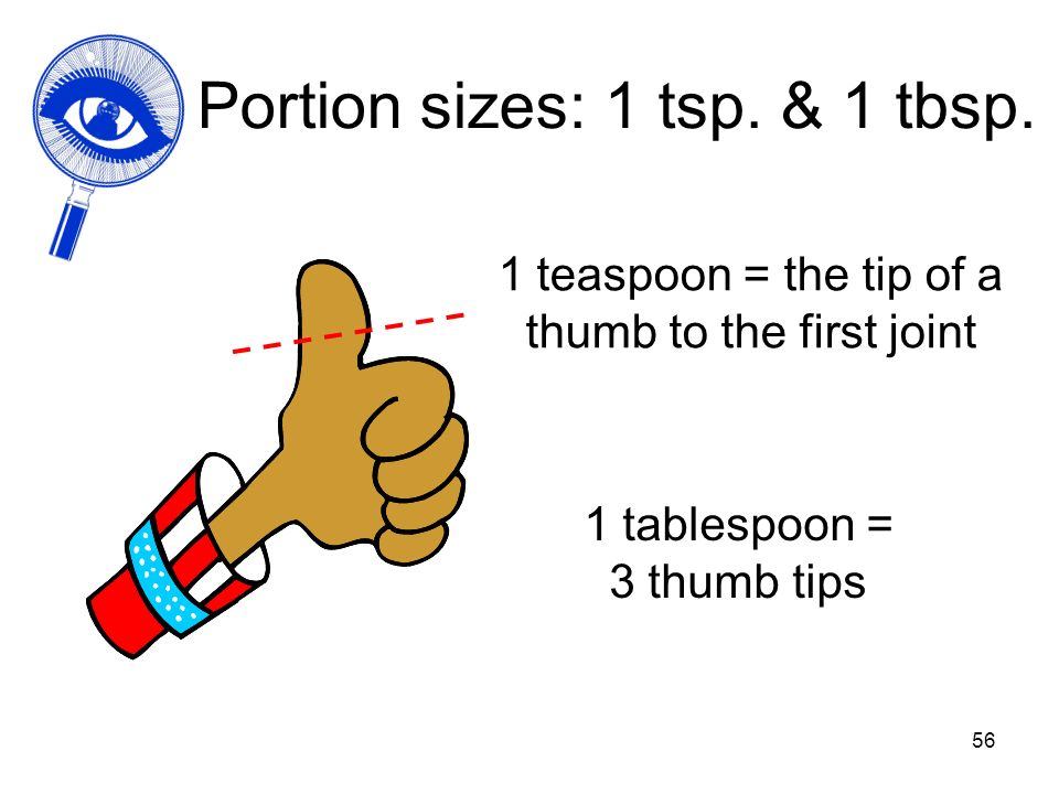 56 Portion sizes: 1 tsp. & 1 tbsp. 1 teaspoon = the tip of a thumb to the first joint 1 tablespoon = 3 thumb tips
