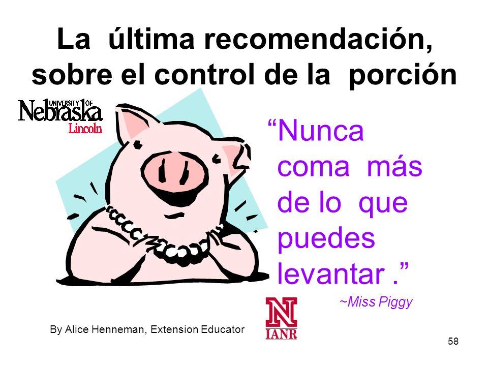 58 La última recomendación, sobre el control de la porción Nunca coma más de lo que puedes levantar. ~Miss Piggy By Alice Henneman, Extension Educator