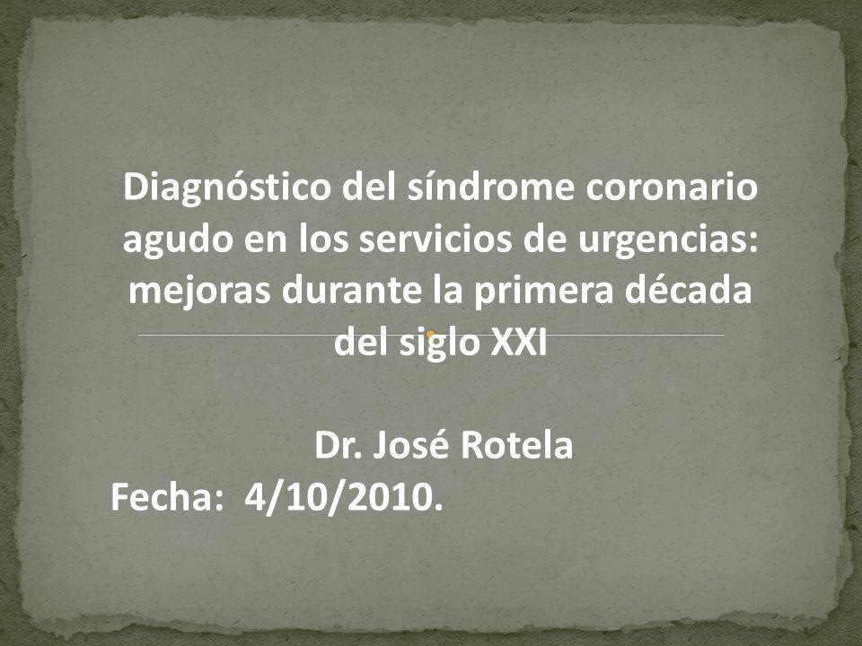 Diagnóstico del síndrome coronario agudo en los servicios de urgencias: mejoras durante la primera década del siglo XXI Dr. José Rotela Fecha: 4/10/20