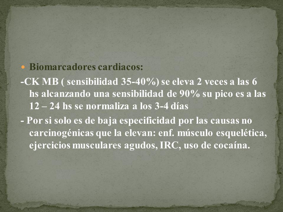 Biomarcadores cardiacos: -CK MB ( sensibilidad 35-40%) se eleva 2 veces a las 6 hs alcanzando una sensibilidad de 90% su pico es a las 12 – 24 hs se n