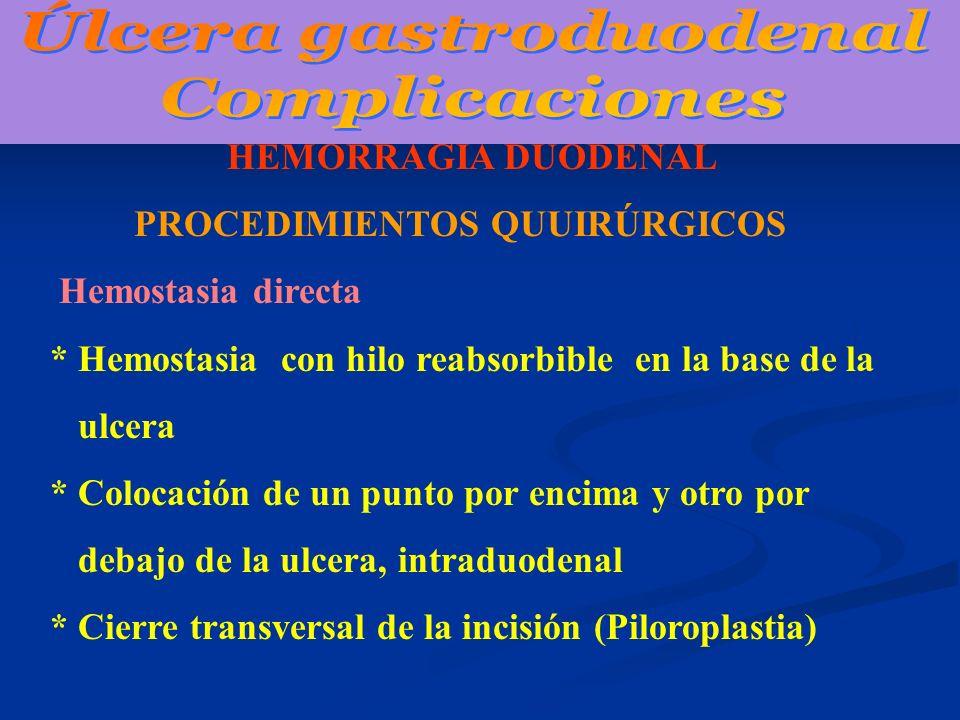 HEMORRAGIA DUODENAL PROCEDIMIENTOS QUUIRÚRGICOS Hemostasia directa * Hemostasia con hilo reabsorbible en la base de la ulcera * Colocación de un punto