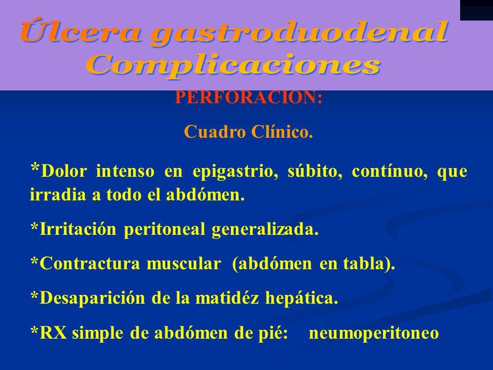 PERFORACION: Cuadro Clínico. * Dolor intenso en epigastrio, súbito, contínuo, que irradia a todo el abdómen. *Irritación peritoneal generalizada. *Con