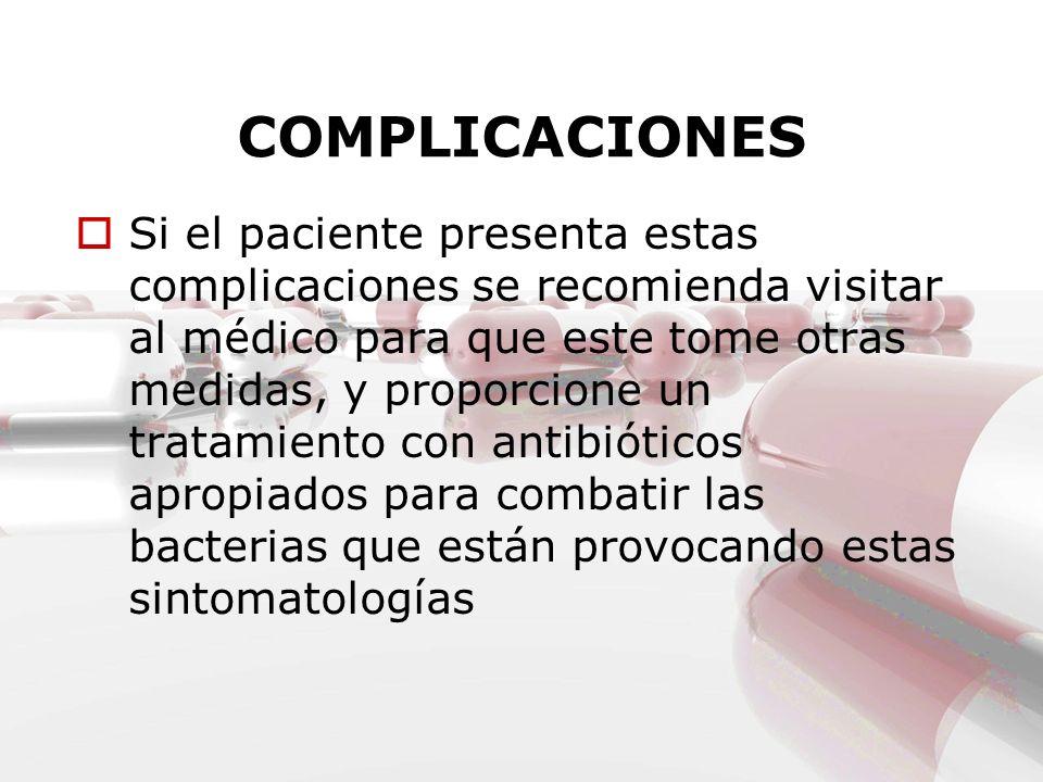 COMPLICACIONES Si el paciente presenta estas complicaciones se recomienda visitar al médico para que este tome otras medidas, y proporcione un tratami