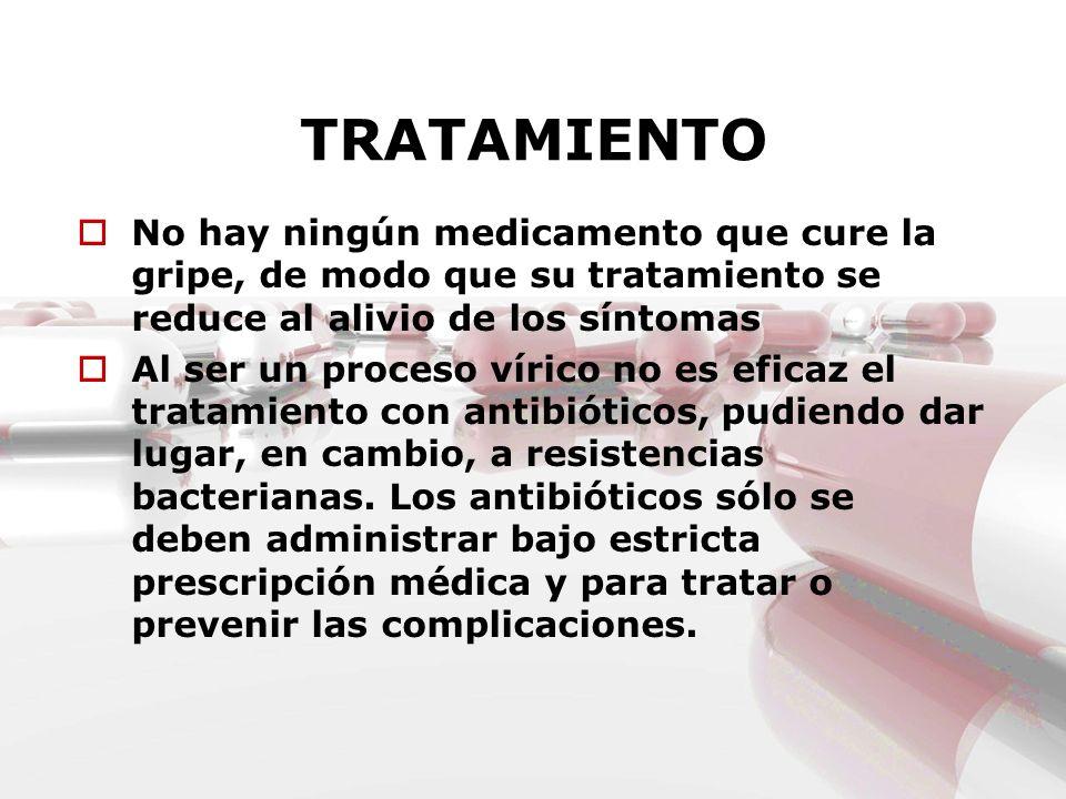 TRATAMIENTO No hay ningún medicamento que cure la gripe, de modo que su tratamiento se reduce al alivio de los síntomas Al ser un proceso vírico no es