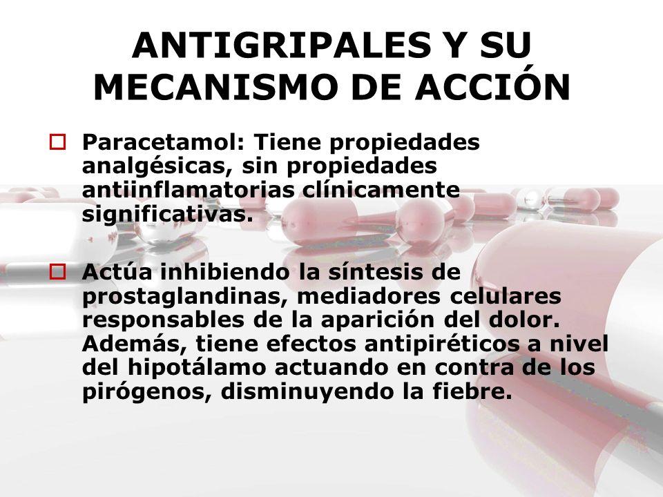 ANTIGRIPALES Y SU MECANISMO DE ACCIÓN Paracetamol: Tiene propiedades analgésicas, sin propiedades antiinflamatorias clínicamente significativas. Actúa