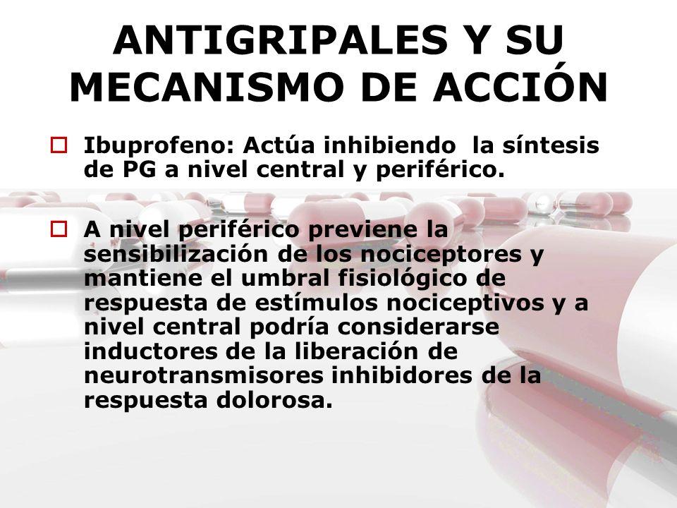 ANTIGRIPALES Y SU MECANISMO DE ACCIÓN Ibuprofeno: Actúa inhibiendo la síntesis de PG a nivel central y periférico. A nivel periférico previene la sens