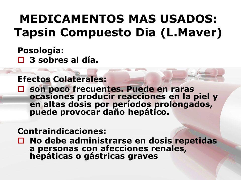 MEDICAMENTOS MAS USADOS: Tapsin Compuesto Dia (L.Maver) Posología: 3 sobres al día. Efectos Colaterales: son poco frecuentes. Puede en raras ocasiones
