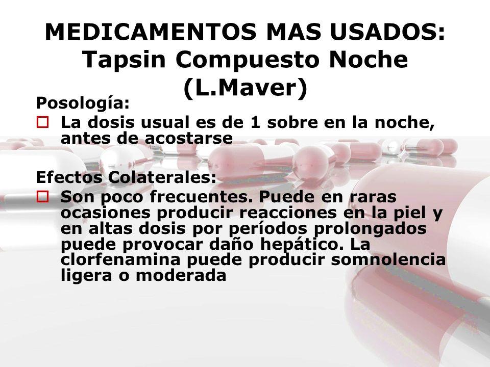 MEDICAMENTOS MAS USADOS: Tapsin Compuesto Noche (L.Maver) Posología: La dosis usual es de 1 sobre en la noche, antes de acostarse Efectos Colaterales: