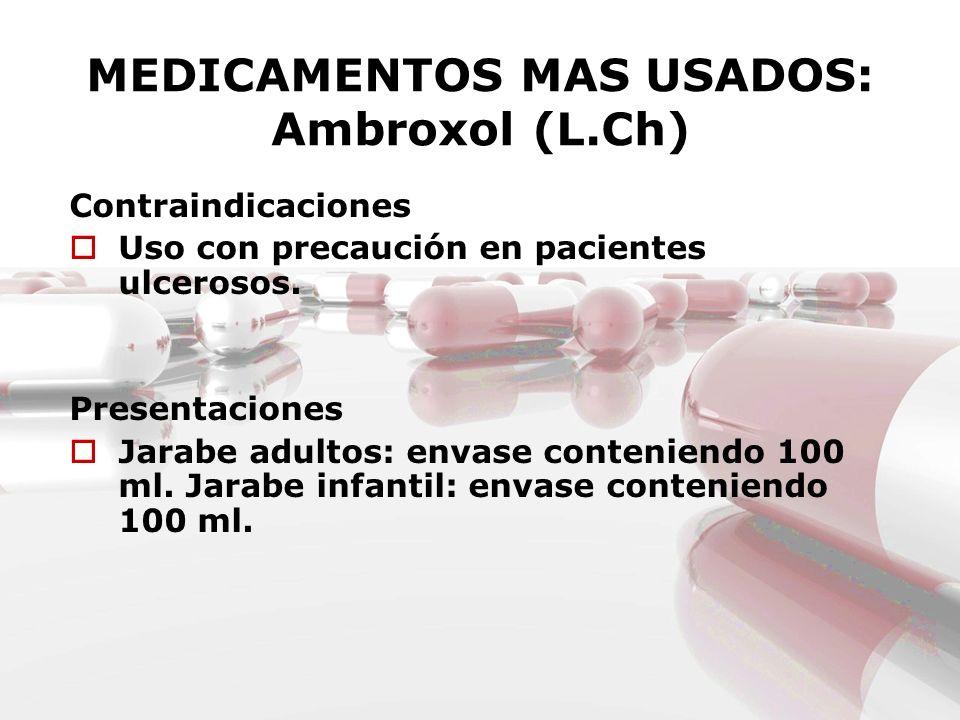 MEDICAMENTOS MAS USADOS: Ambroxol (L.Ch) Contraindicaciones Uso con precaución en pacientes ulcerosos. Presentaciones Jarabe adultos: envase contenien