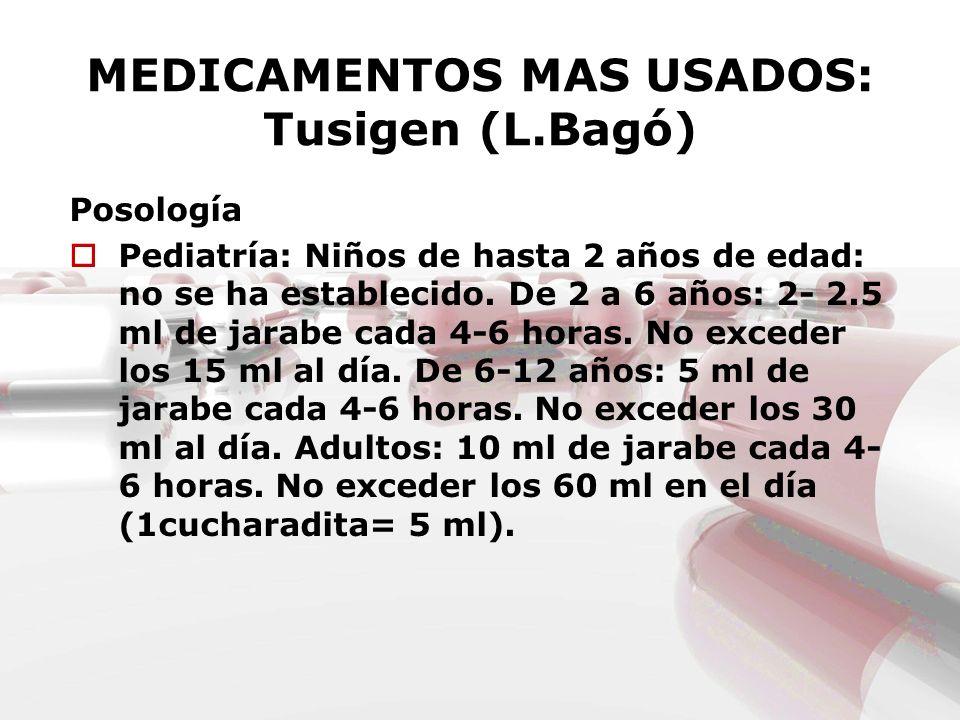 MEDICAMENTOS MAS USADOS: Tusigen (L.Bagó) Posología Pediatría: Niños de hasta 2 años de edad: no se ha establecido. De 2 a 6 años: 2- 2.5 ml de jarabe