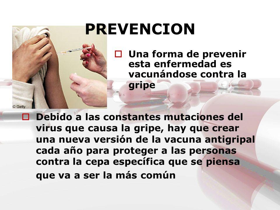 PREVENCION Una forma de prevenir esta enfermedad es vacunándose contra la gripe Debido a las constantes mutaciones del virus que causa la gripe, hay q