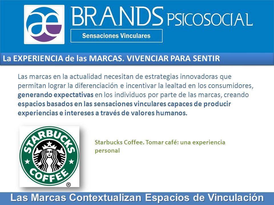 La EXPERIENCIA de las MARCAS. VIVENCIAR PARA SENTIR Starbucks Coffee. Tomar café: una experiencia personal Las marcas en la actualidad necesitan de es