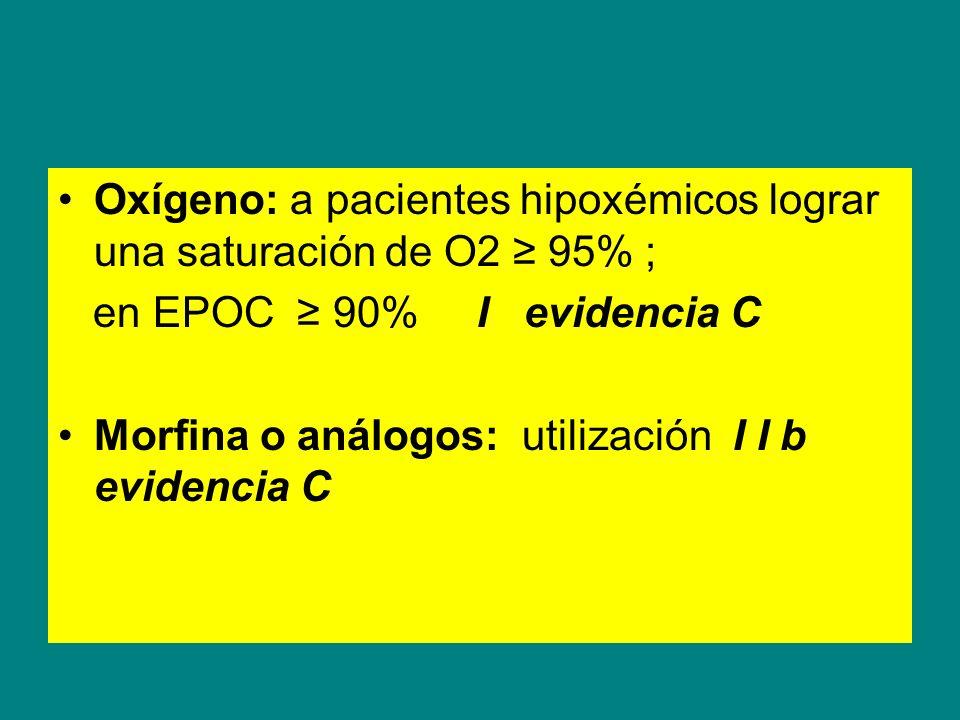 Oxígeno: a pacientes hipoxémicos lograr una saturación de O2 95% ; en EPOC 90% I evidencia C Morfina o análogos: utilización I I b evidencia C