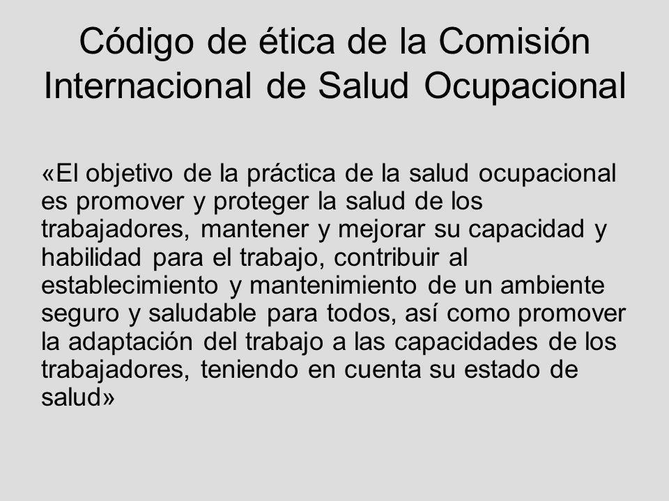 Código de ética de la Comisión Internacional de Salud Ocupacional «El objetivo de la práctica de la salud ocupacional es promover y proteger la salud