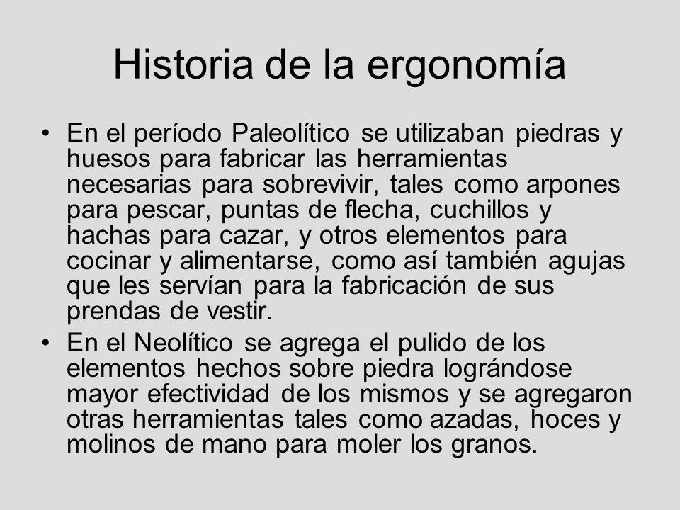 Historia de la ergonomía En el período Paleolítico se utilizaban piedras y huesos para fabricar las herramientas necesarias para sobrevivir, tales com