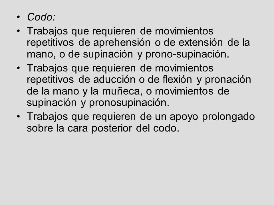 Codo: Trabajos que requieren de movimientos repetitivos de aprehensión o de extensión de la mano, o de supinación y prono-supinación. Trabajos que req
