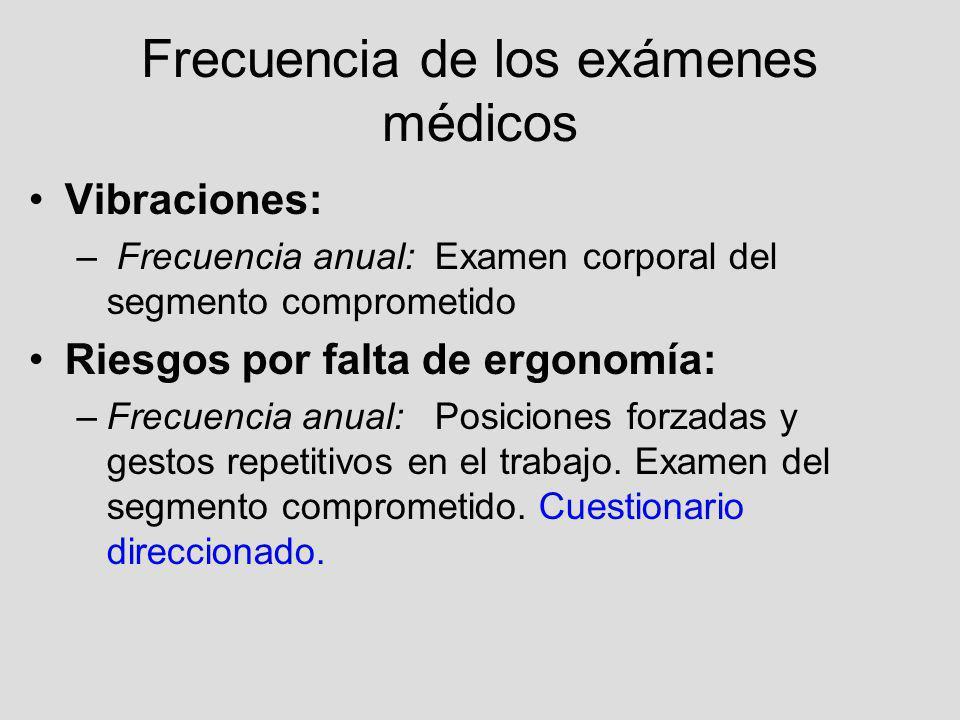 Frecuencia de los exámenes médicos Vibraciones: – Frecuencia anual: Examen corporal del segmento comprometido Riesgos por falta de ergonomía: –Frecuen