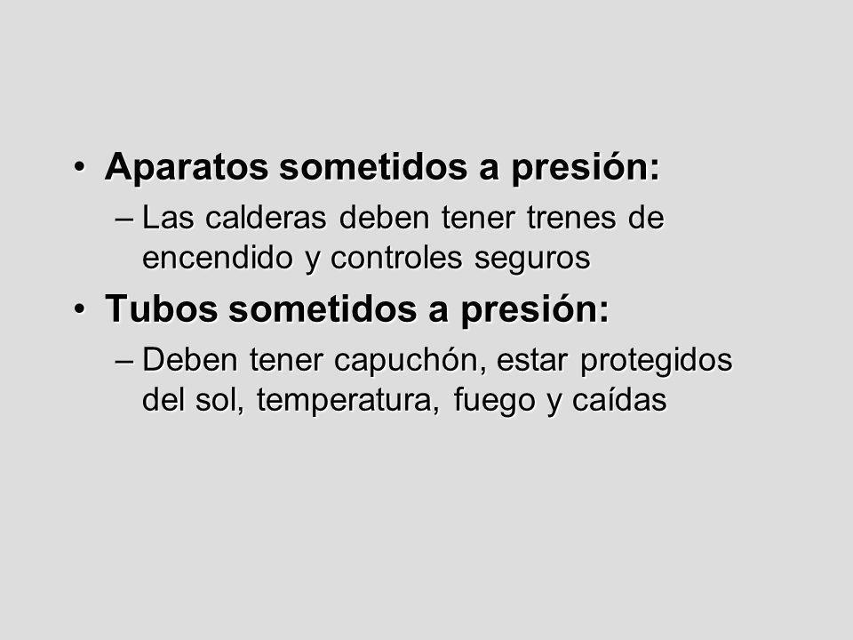 Aparatos sometidos a presión:Aparatos sometidos a presión: –Las calderas deben tener trenes de encendido y controles seguros Tubos sometidos a presión