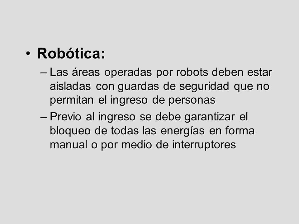 Robótica:Robótica: –Las áreas operadas por robots deben estar aisladas con guardas de seguridad que no permitan el ingreso de personas –Previo al ingr