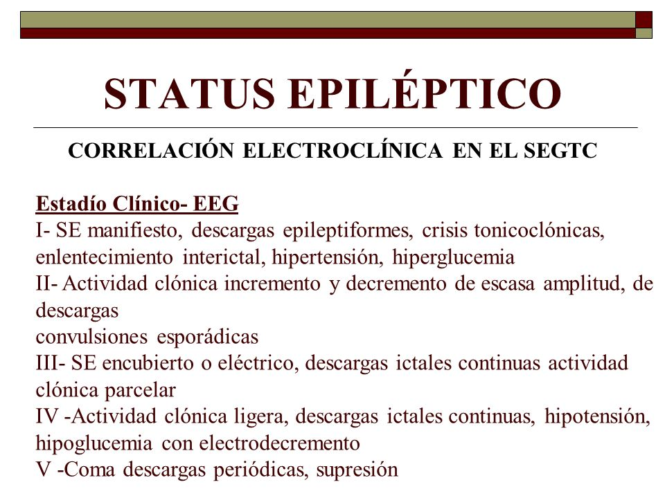 STATUS EPILÉPTICO CORRELACIÓN ELECTROCLÍNICA EN EL SEGTC Estadío Clínico- EEG I- SE manifiesto, descargas epileptiformes, crisis tonicoclónicas, enlentecimiento interictal, hipertensión, hiperglucemia II- Actividad clónica incremento y decremento de escasa amplitud, de descargas convulsiones esporádicas III- SE encubierto o eléctrico, descargas ictales continuas actividad clónica parcelar IV -Actividad clónica ligera, descargas ictales continuas, hipotensión, hipoglucemia con electrodecremento V -Coma descargas periódicas, supresión