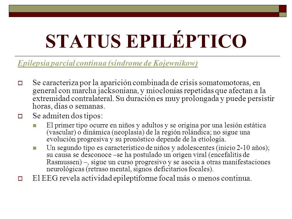 STATUS EPILÉPTICO Epilepsia parcial continua (síndrome de Kojewnikow) Se caracteriza por la aparición combinada de crisis somatomotoras, en general con marcha jacksoniana, y mioclonías repetidas que afectan a la extremidad contralateral.