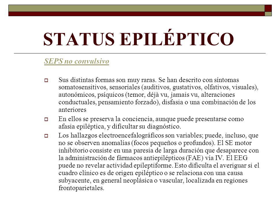 STATUS EPILÉPTICO SEPS no convulsivo Sus distintas formas son muy raras. Se han descrito con síntomas somatosensitivos, sensoriales (auditivos, gustat