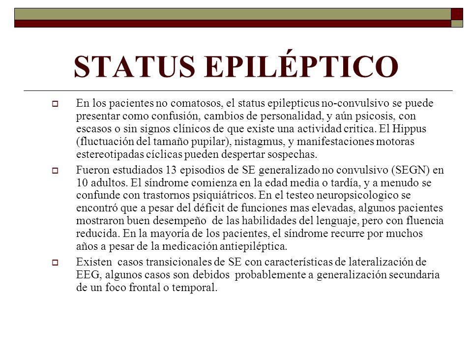 STATUS EPILÉPTICO En los pacientes no comatosos, el status epilepticus no-convulsivo se puede presentar como confusión, cambios de personalidad, y aún psicosis, con escasos o sin signos clínicos de que existe una actividad critica.