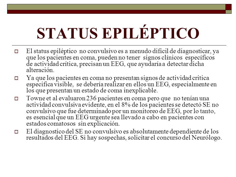 STATUS EPILÉPTICO El status epiléptico no convulsivo es a menudo difícil de diagnosticar, ya que los pacientes en coma, pueden no tener signos clínicos específicos de actividad crítica, precisan un EEG, que ayudaría a detectar dicha alteración.