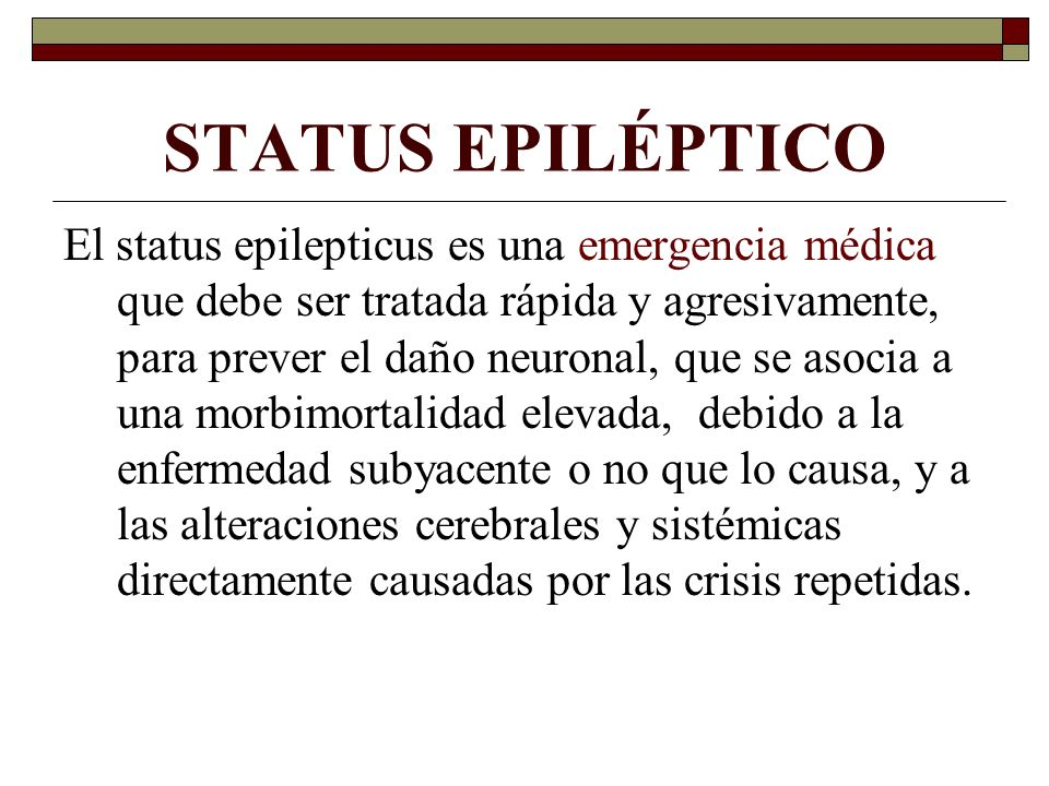 STATUS EPILÉPTICO El status epilepticus es una emergencia médica que debe ser tratada rápida y agresivamente, para prever el daño neuronal, que se asocia a una morbimortalidad elevada, debido a la enfermedad subyacente o no que lo causa, y a las alteraciones cerebrales y sistémicas directamente causadas por las crisis repetidas.