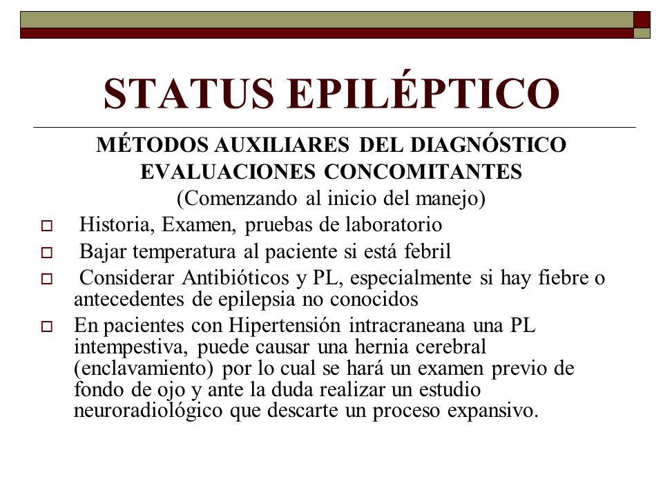 STATUS EPILÉPTICO MÉTODOS AUXILIARES DEL DIAGNÓSTICO EVALUACIONES CONCOMITANTES (Comenzando al inicio del manejo) Historia, Examen, pruebas de laboratorio Bajar temperatura al paciente si está febril Considerar Antibióticos y PL, especialmente si hay fiebre o antecedentes de epilepsia no conocidos En pacientes con Hipertensión intracraneana una PL intempestiva, puede causar una hernia cerebral (enclavamiento) por lo cual se hará un examen previo de fondo de ojo y ante la duda realizar un estudio neuroradiológico que descarte un proceso expansivo.
