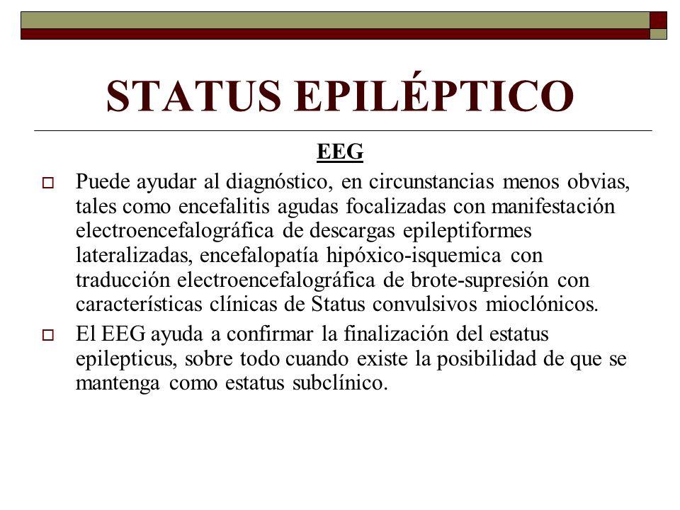 STATUS EPILÉPTICO EEG Puede ayudar al diagnóstico, en circunstancias menos obvias, tales como encefalitis agudas focalizadas con manifestación electroencefalográfica de descargas epileptiformes lateralizadas, encefalopatía hipóxico-isquemica con traducción electroencefalográfica de brote-supresión con características clínicas de Status convulsivos mioclónicos.