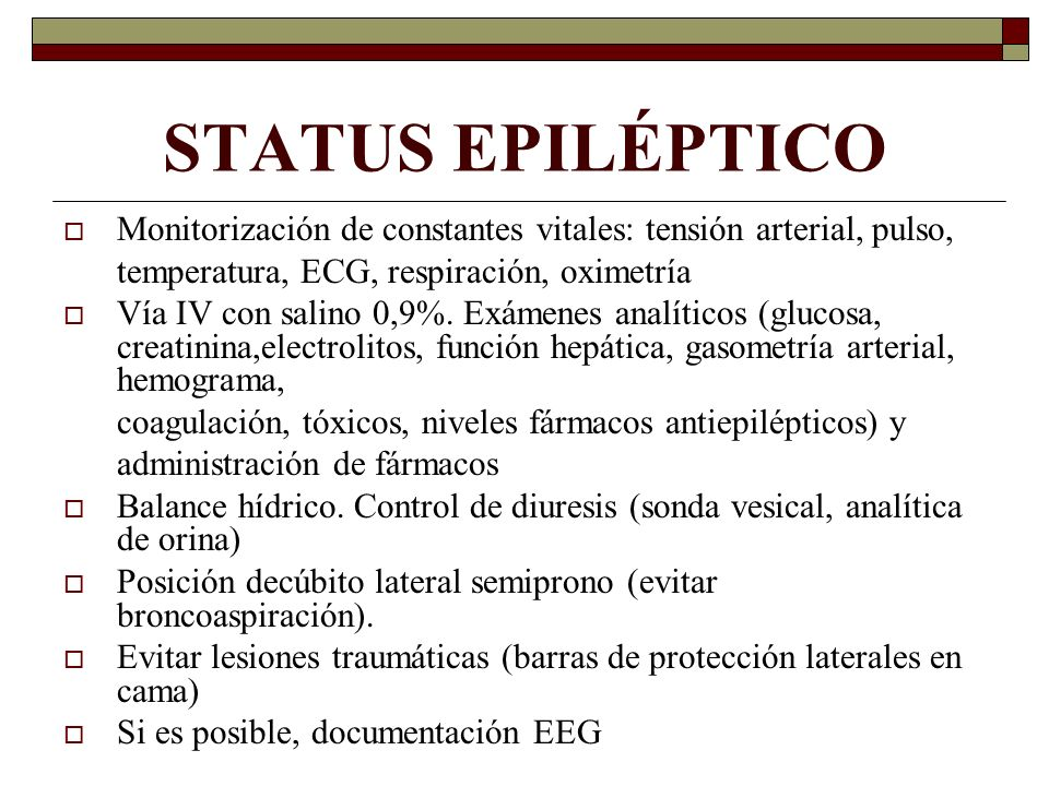 STATUS EPILÉPTICO Monitorización de constantes vitales: tensión arterial, pulso, temperatura, ECG, respiración, oximetría Vía IV con salino 0,9%. Exám