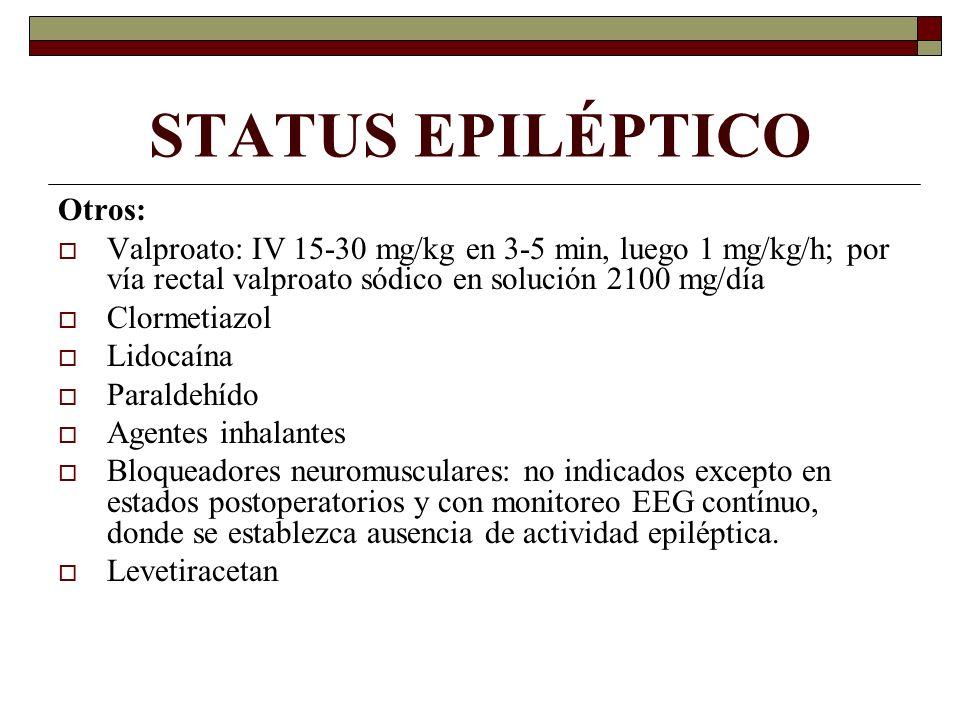 STATUS EPILÉPTICO Otros: Valproato: IV 15-30 mg/kg en 3-5 min, luego 1 mg/kg/h; por vía rectal valproato sódico en solución 2100 mg/día Clormetiazol Lidocaína Paraldehído Agentes inhalantes Bloqueadores neuromusculares: no indicados excepto en estados postoperatorios y con monitoreo EEG contínuo, donde se establezca ausencia de actividad epiléptica.
