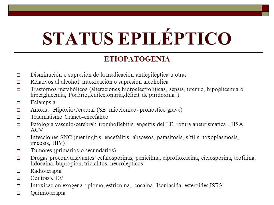 STATUS EPILÉPTICO ETIOPATOGENIA Disminución o supresión de la medicación antiepiléptica u otras Relativos al alcohol: intoxicación o supresión alcohólica Trastornos metabólicos (alteraciones hidroelectrolíticas, sepsis, uremia, hipoglicemia o hiperglucemia, Porfirio,fenilcetonuria,déficit de piridoxina ) Eclampsia Anoxia –Hipoxia Cerebral (SE mioclónico- pronóstico grave) Traumatismo Cráneo-encefálico Patologia vasculo-cerebral: tromboflebitis, angeitis del LE, rotura aneurismatica, HSA, ACV Infecciones SNC (meningitis, encefalitis, abscesos, parasitosis, sífilis, toxoplasmosis, micosis, HIV) Tumores (primarios o secundarios) Drogas proconvulsivantes: cefalosporinas, penicilina, ciprofloxacina, ciclosporina, teofilina, lidocaina, bupropion, triciclitos, neurolepticos Radioterapia Contraste EV Intoxicacion exogena : plomo, estricnina,,cocaina.