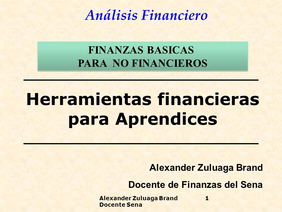 Análisis Financiero Herramientas financieras para Aprendices Alexander Zuluaga Brand Docente de Finanzas del Sena FINANZAS BASICAS PARA NO FINANCIEROS FINANZAS BASICAS PARA NO FINANCIEROS Alexander Zuluaga Brand Docente Sena 1