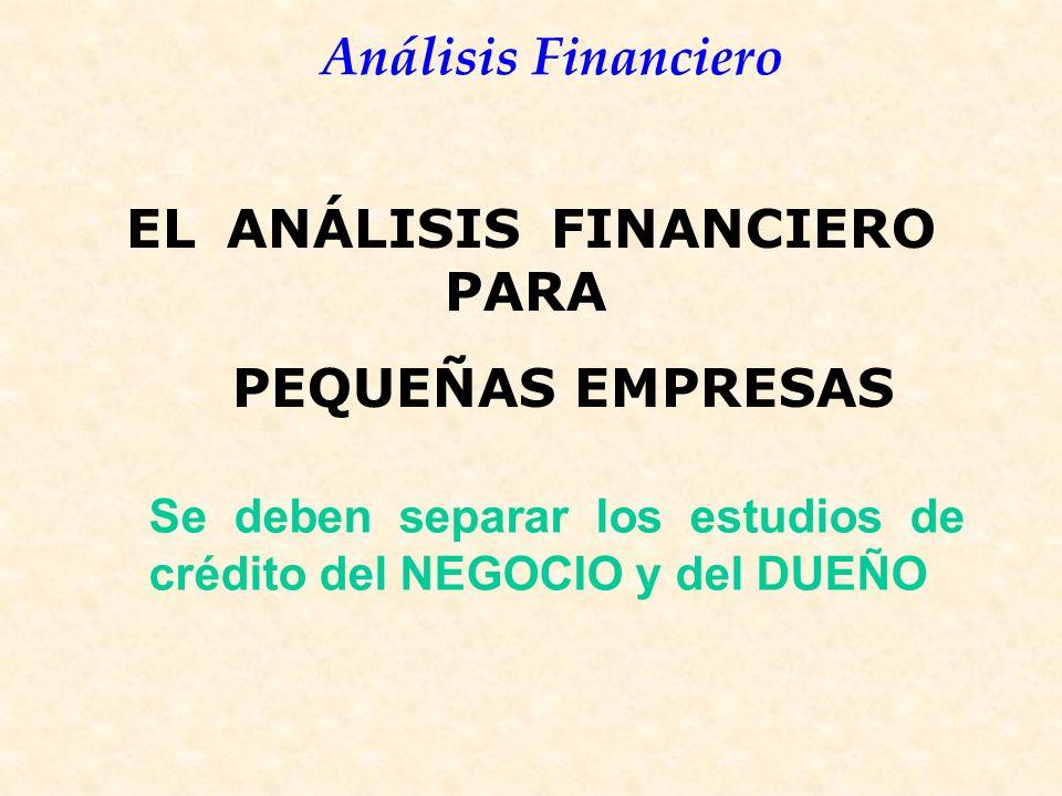 Análisis Financiero EL ANÁLISIS FINANCIERO PARA PEQUEÑAS EMPRESAS Se deben separar los estudios de crédito del NEGOCIO y del DUEÑO