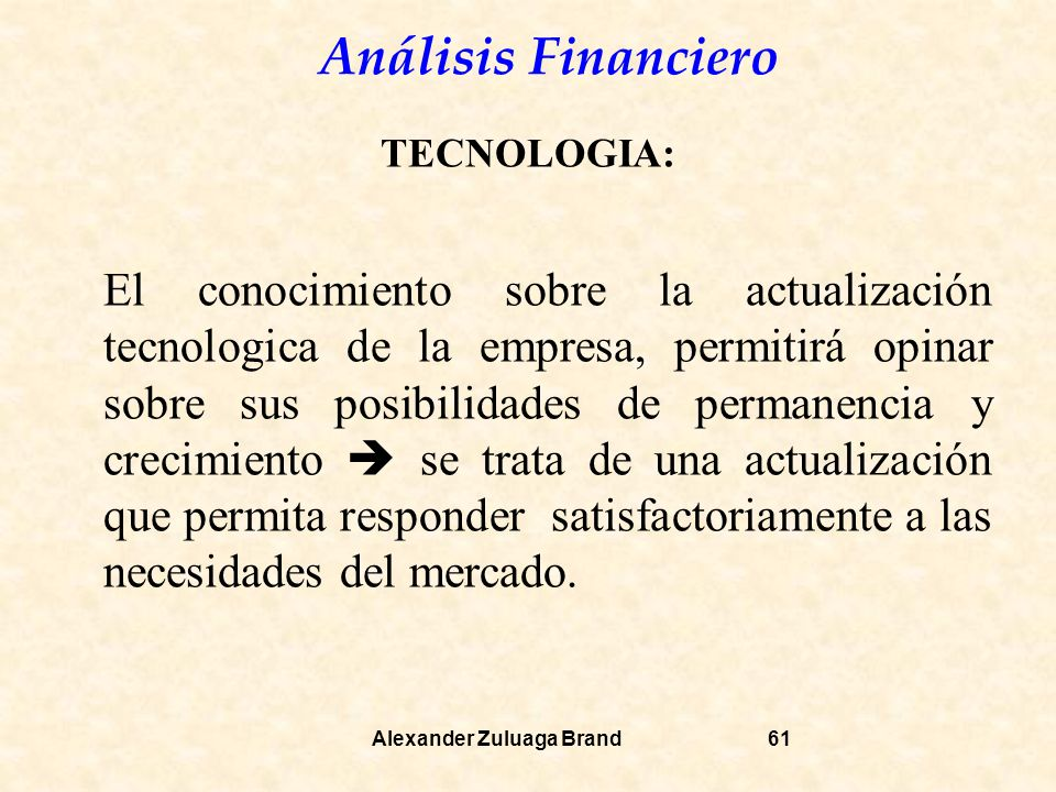 Análisis Financiero Alexander Zuluaga Brand61 TECNOLOGIA: El conocimiento sobre la actualización tecnologica de la empresa, permitirá opinar sobre sus posibilidades de permanencia y crecimiento se trata de una actualización que permita responder satisfactoriamente a las necesidades del mercado.