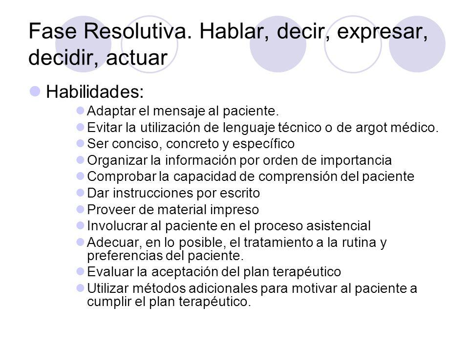 Fase Resolutiva. Hablar, decir, expresar, decidir, actuar Habilidades: Adaptar el mensaje al paciente. Evitar la utilización de lenguaje técnico o de